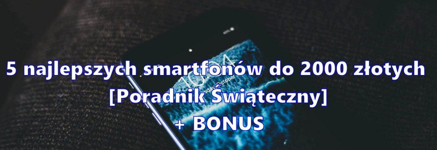 5 najlepszych smartfonów do 2000 złotych + BONUS [Poradnik Świąteczny]