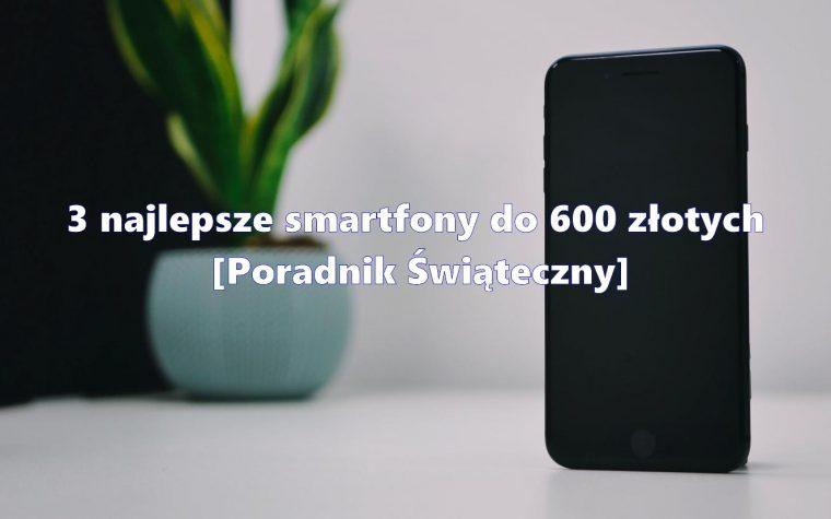 3 najlepsze smartfony do 600 złotych [Poradnik Świąteczny]