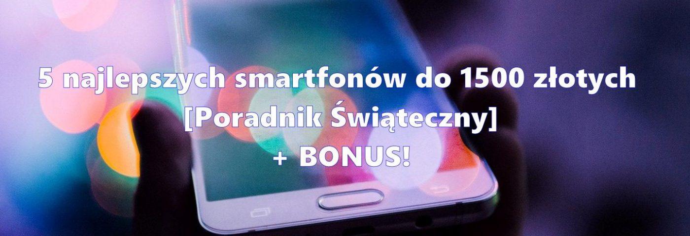 5 najlepszych smartfonów do 1500 złotych + BONUS [Poradnik Świąteczny]